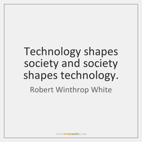 Technology shapes society and society shapes technology.
