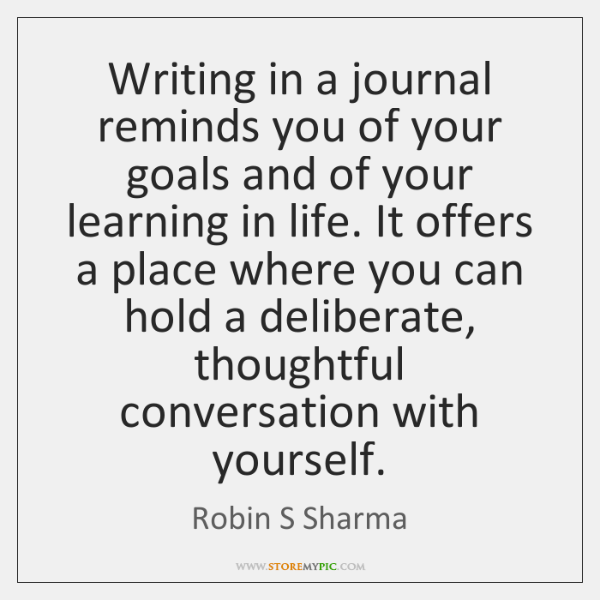 Writing in a journal reminds you of your goals and of your ...
