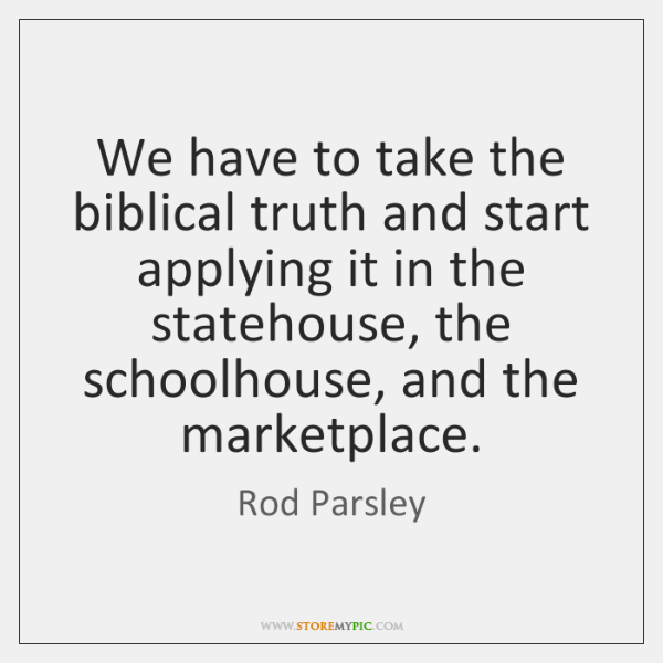 We have to take the biblical truth and start applying it in ...