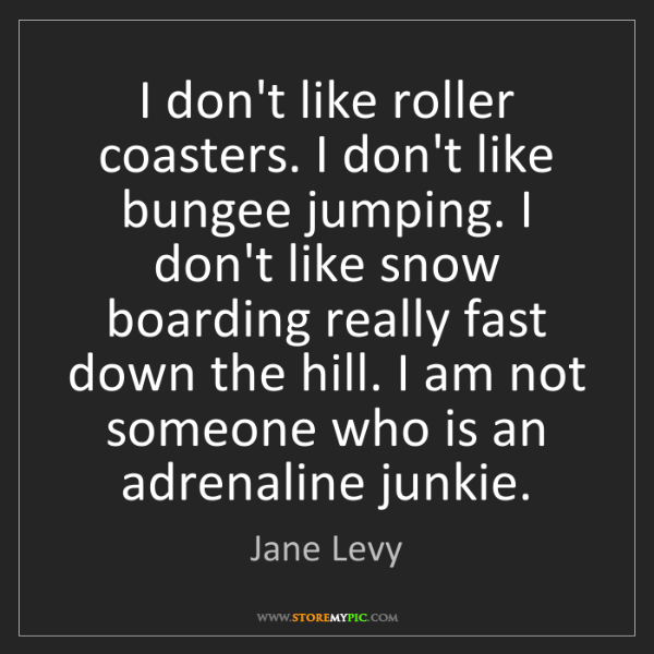 Jane Levy: I don't like roller coasters. I don't like bungee jumping....