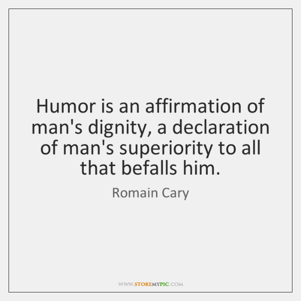 Humor is an affirmation of man's dignity, a declaration of man's superiority ...