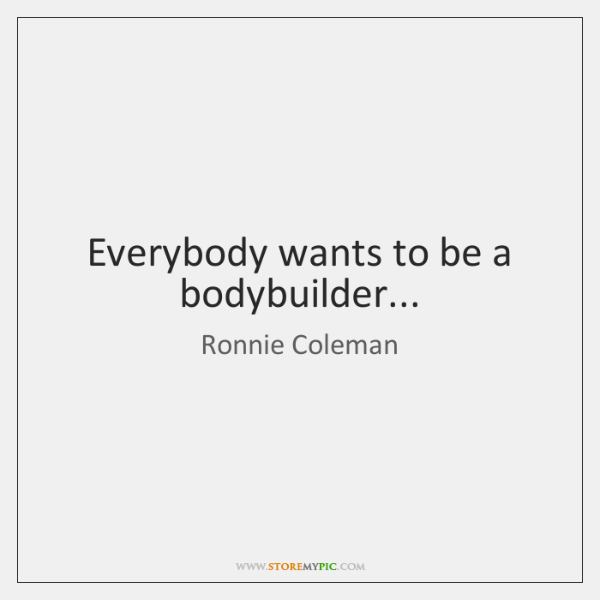 Everybody wants to be a bodybuilder...