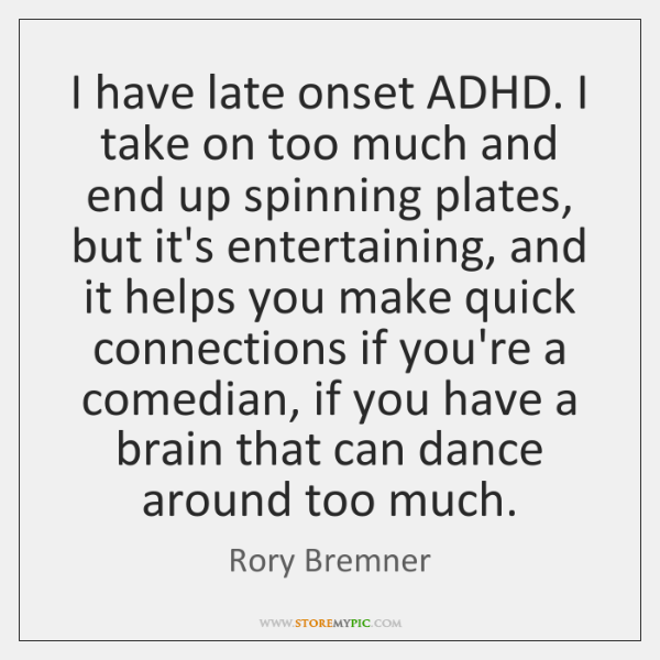 I have late onset ADHD. I take on too much and end ...