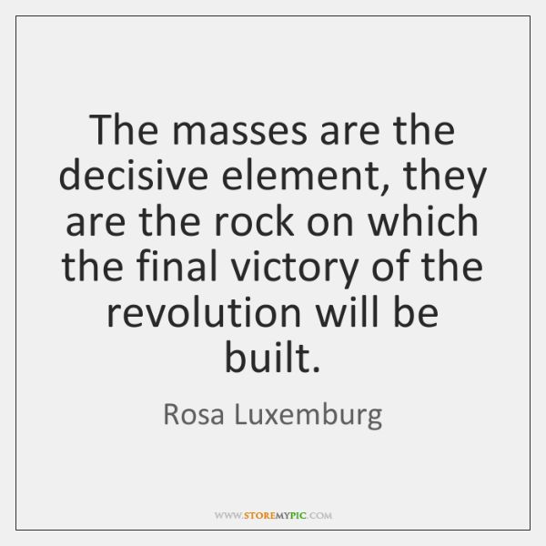 The masses are the decisive element, they are the rock on which ...