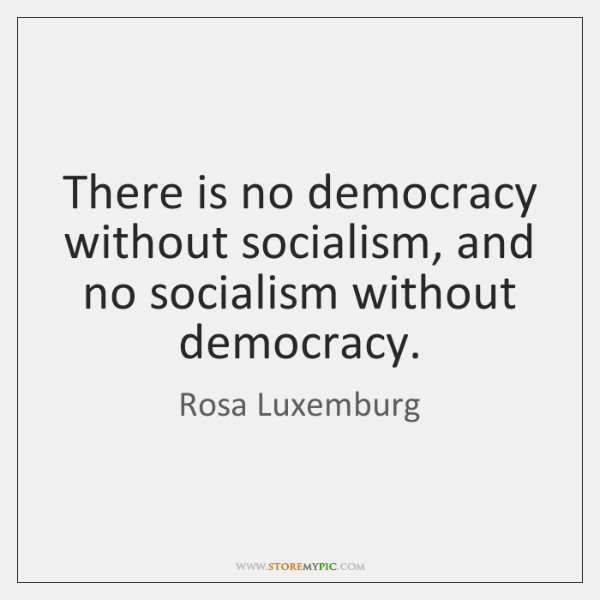 There is no democracy without socialism, and no socialism without democracy.