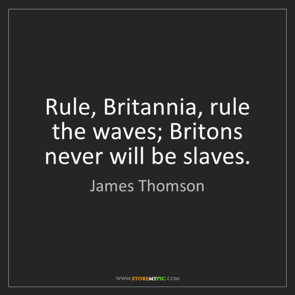 James Thomson: Rule, Britannia, rule the waves; Britons never will be...