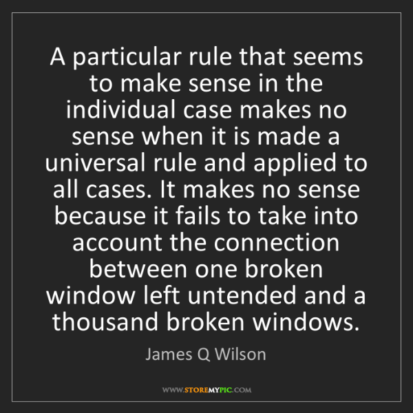 James Q Wilson: A particular rule that seems to make sense in the individual...