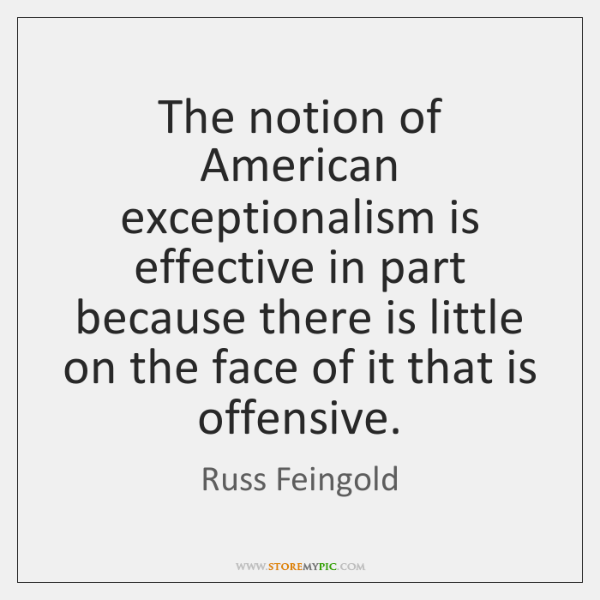 The notion of American exceptionalism is effective in part because there is ...