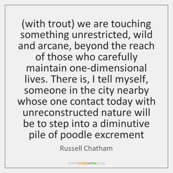 (with trout) we are touching something unrestricted, wild and arcane, beyond the ...