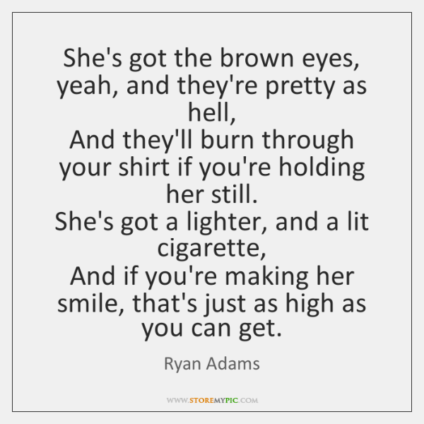 She's got the brown eyes, yeah, and they're pretty as hell,   And ...