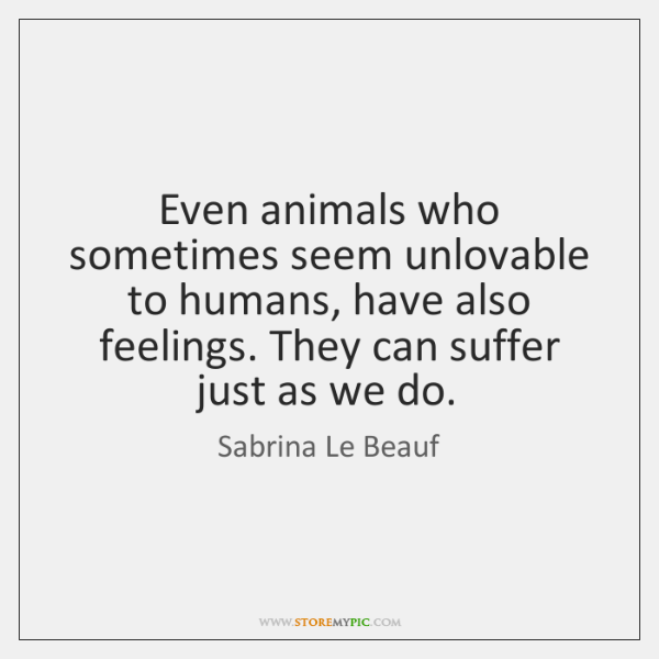 Even animals who sometimes seem unlovable to humans, have also feelings. They ...