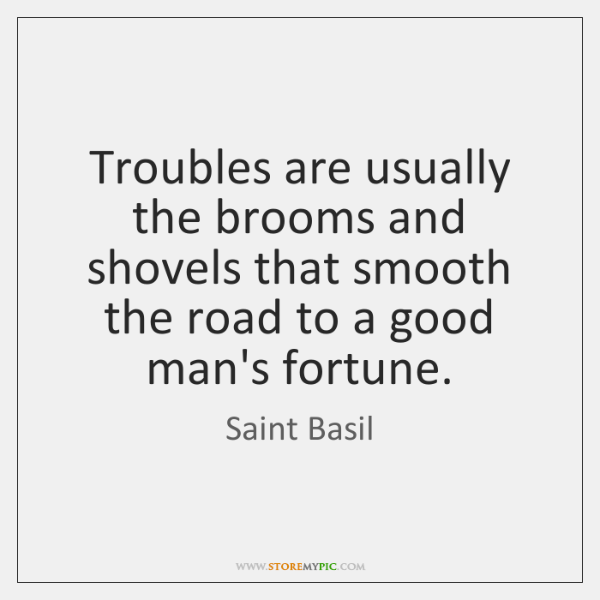 Troubles are usually the brooms and shovels that smooth the road to ...