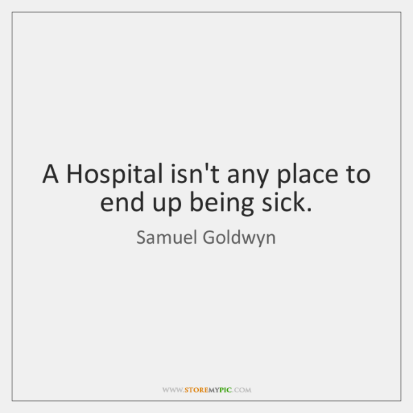 A Hospital isn't any place to end up being sick.