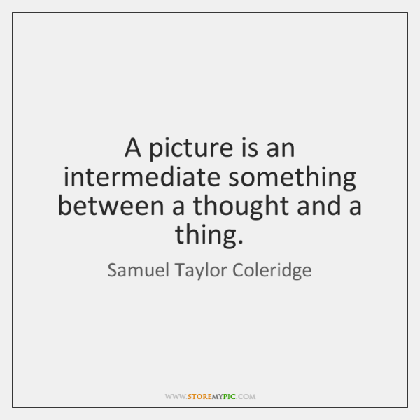 A picture is an intermediate something between a thought and a thing.