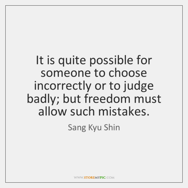 It is quite possible for someone to choose incorrectly or to judge ...