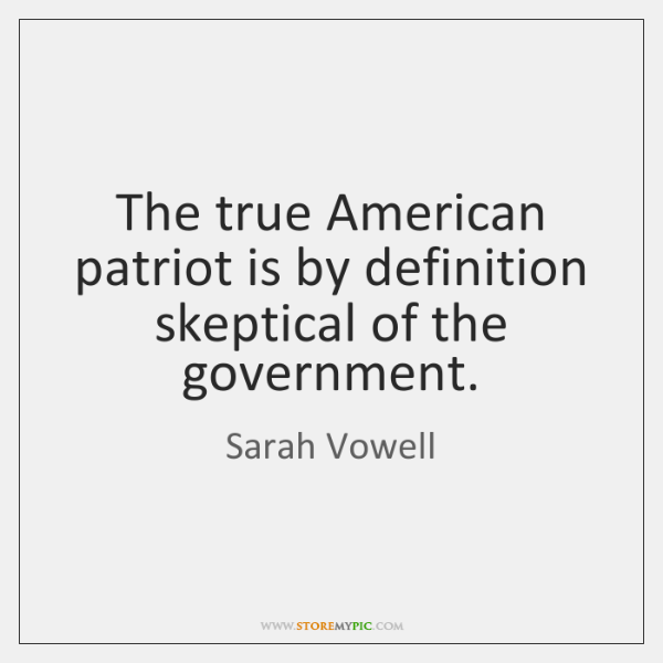 The true American patriot is by definition skeptical of the government.