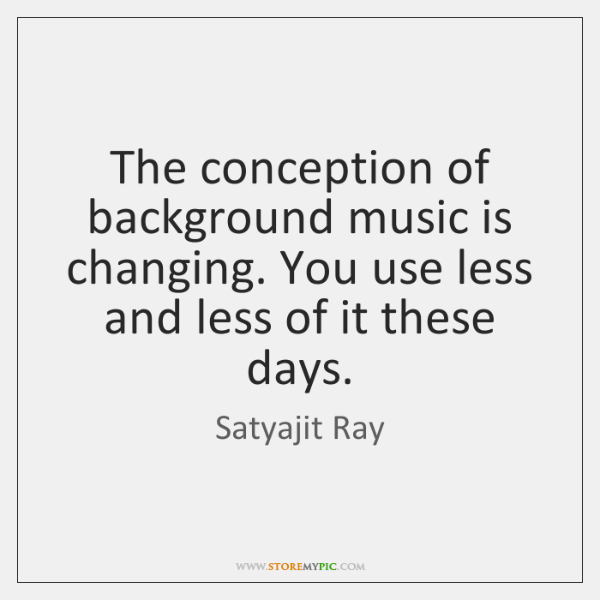 The conception of background music is changing. You use less and less ...