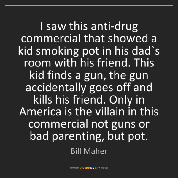 Bill Maher: I saw this anti-drug commercial that showed a kid smoking...