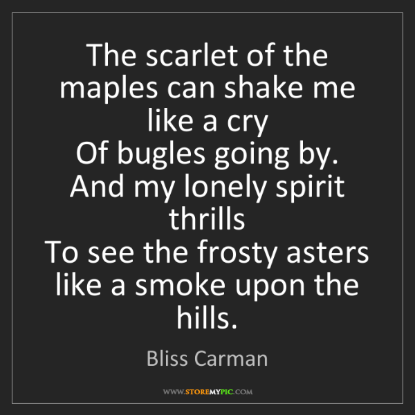 Bliss Carman: The scarlet of the maples can shake me like a cry  Of...