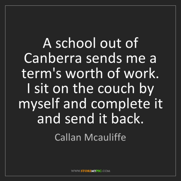 Callan Mcauliffe: A school out of Canberra sends me a term's worth of work....