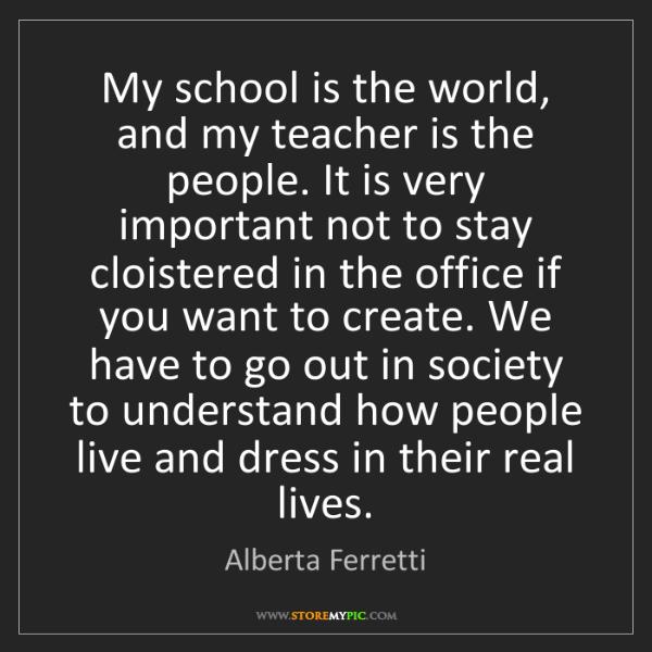 Alberta Ferretti: My school is the world, and my teacher is the people....