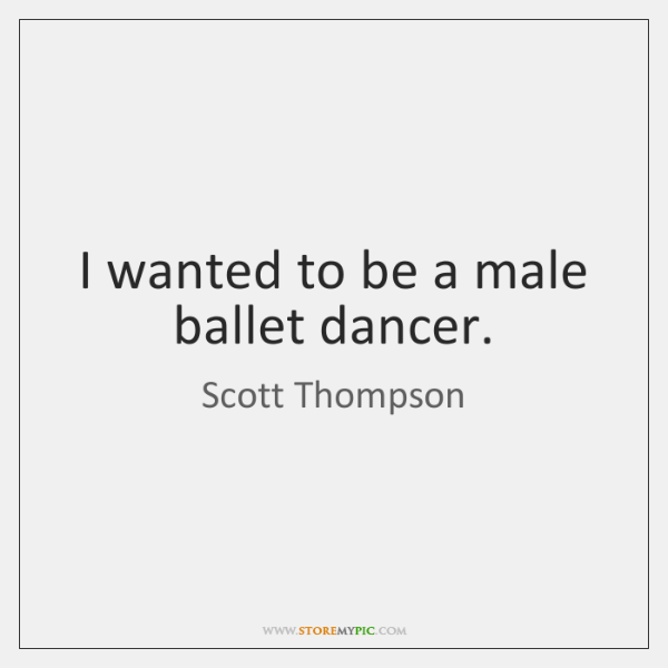 I wanted to be a male ballet dancer.