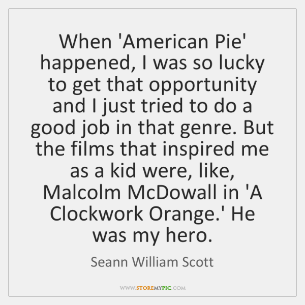When 'American Pie' happened, I was so lucky to get that opportunity ...