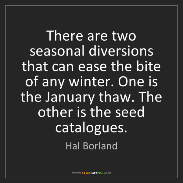 Hal Borland: There are two seasonal diversions that can ease the bite...