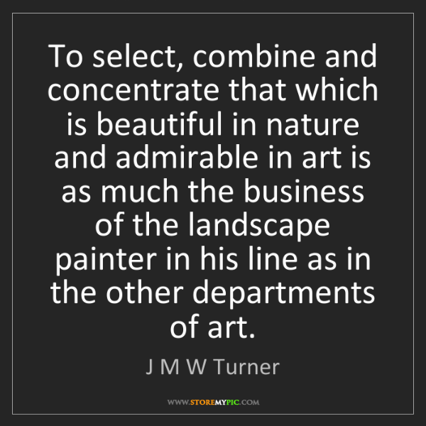 J M W Turner: To select, combine and concentrate that which is beautiful...