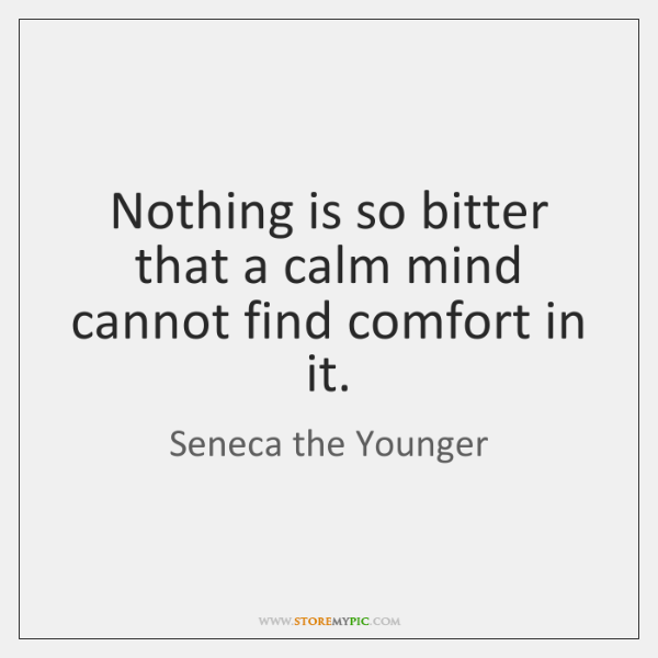 Nothing is so bitter that a calm mind cannot find comfort in ...