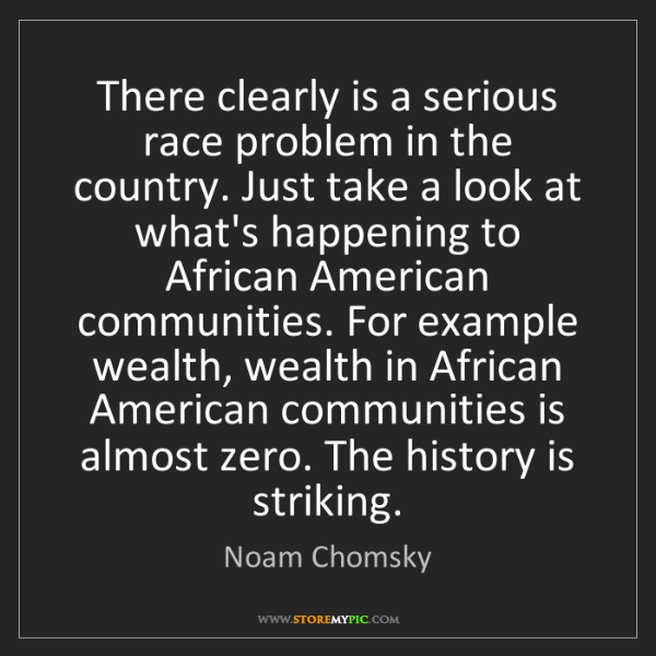 Noam Chomsky: There clearly is a serious race problem in the country....