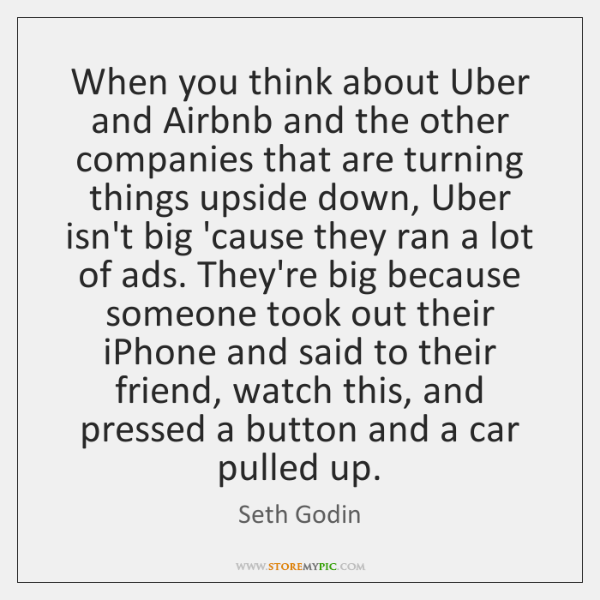 When you think about Uber and Airbnb and the other companies that ...