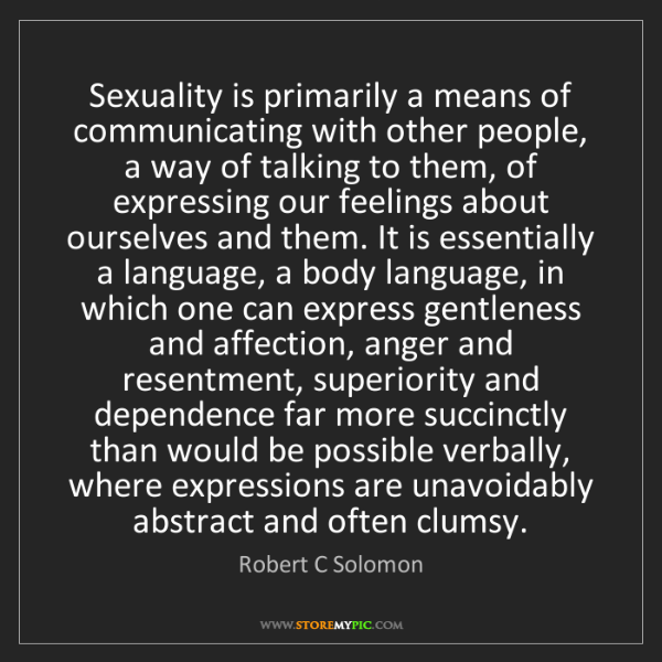 Robert C Solomon: Sexuality is primarily a means of communicating with...