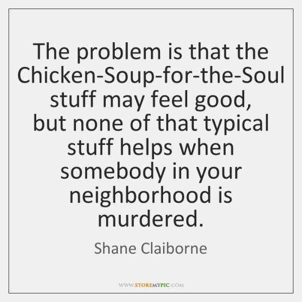 The problem is that the Chicken-Soup-for-the-Soul stuff may feel good, but none ...