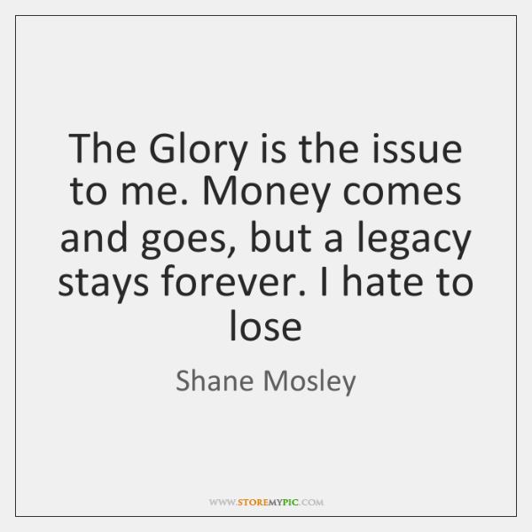 The Glory is the issue to me. Money comes and goes, but ...