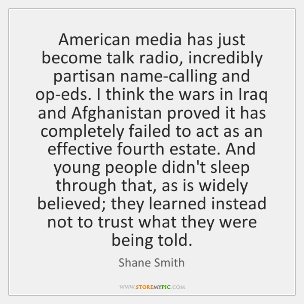 American media has just become talk radio, incredibly partisan name-calling and op-eds. ...