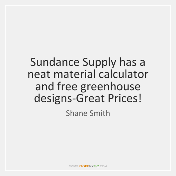 Sundance Supply has a neat material calculator and free greenhouse designs-Great Prices!
