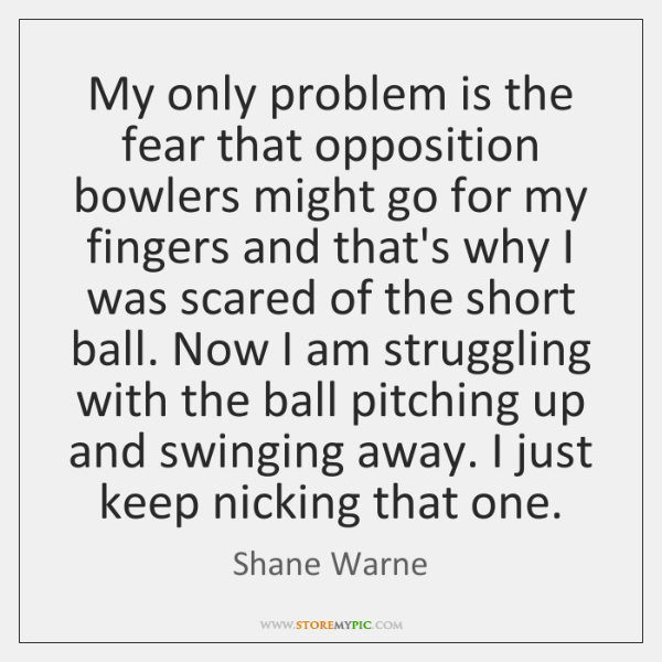My only problem is the fear that opposition bowlers might go for ...
