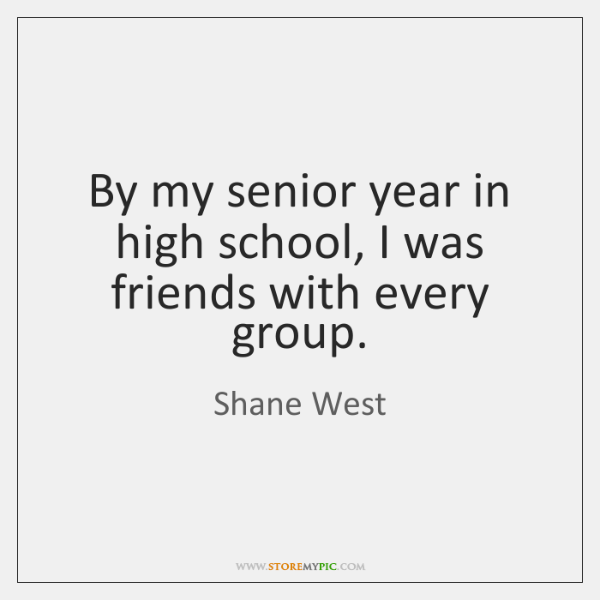 By My Senior Year In High School I Was Friends With Every