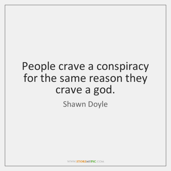 People crave a conspiracy for the same reason they crave a god.