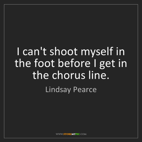 Lindsay Pearce: I can't shoot myself in the foot before I get in the...