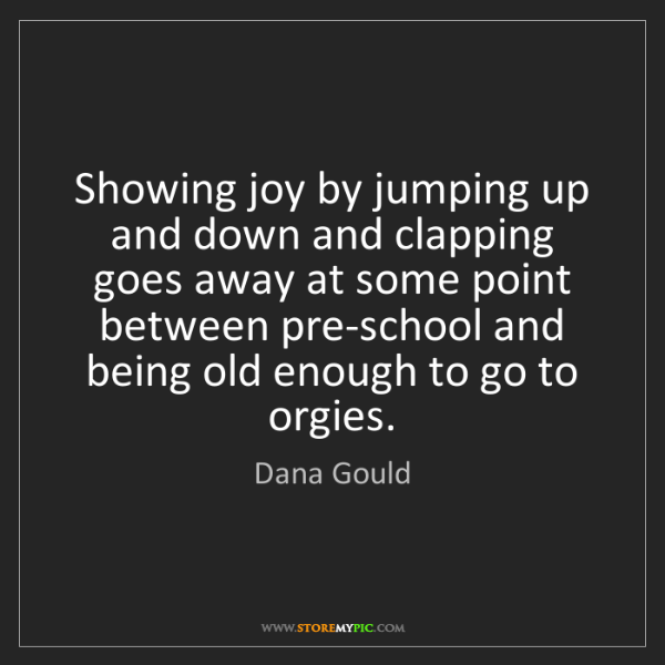 Dana Gould: Showing joy by jumping up and down and clapping goes...