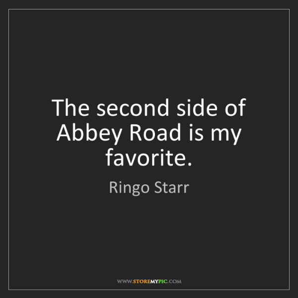 Ringo Starr: The second side of Abbey Road is my favorite.