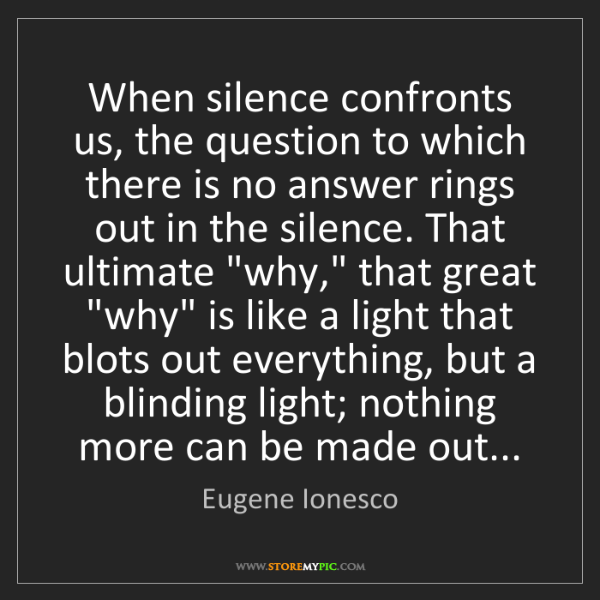 Eugene Ionesco: When silence confronts us, the question to which there...