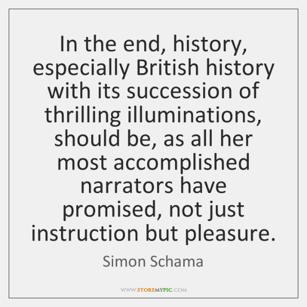 In the end, history, especially British history with its succession of thrilling ...