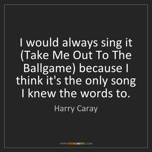 Harry Caray: I would always sing it (Take Me Out To The Ballgame)...