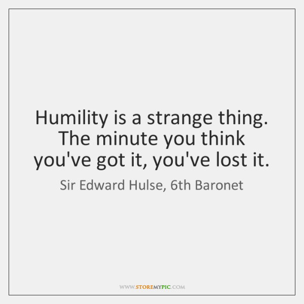 Humility is a strange thing. The minute you think you've got it, ...