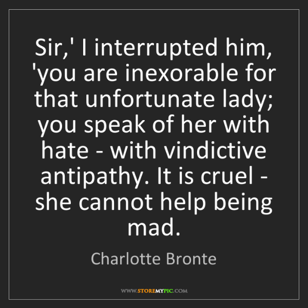 Charlotte Bronte: Sir,' I interrupted him, 'you are inexorable for that...