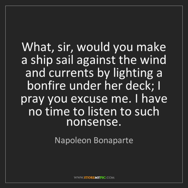 Napoleon Bonaparte: What, sir, would you make a ship sail against the wind...