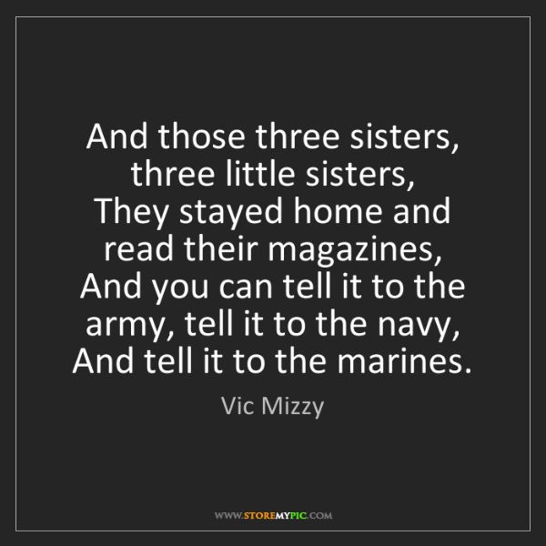 Vic Mizzy: And those three sisters, three little sisters,   They...